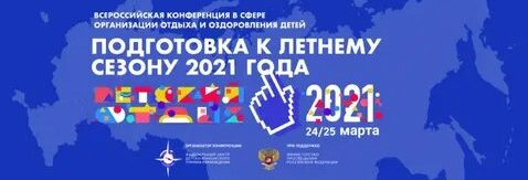 Завершилась Всероссийская конференция в сфере организации отдыха и оздоровления детей «Подготовка к летнему сезону 2021 года»
